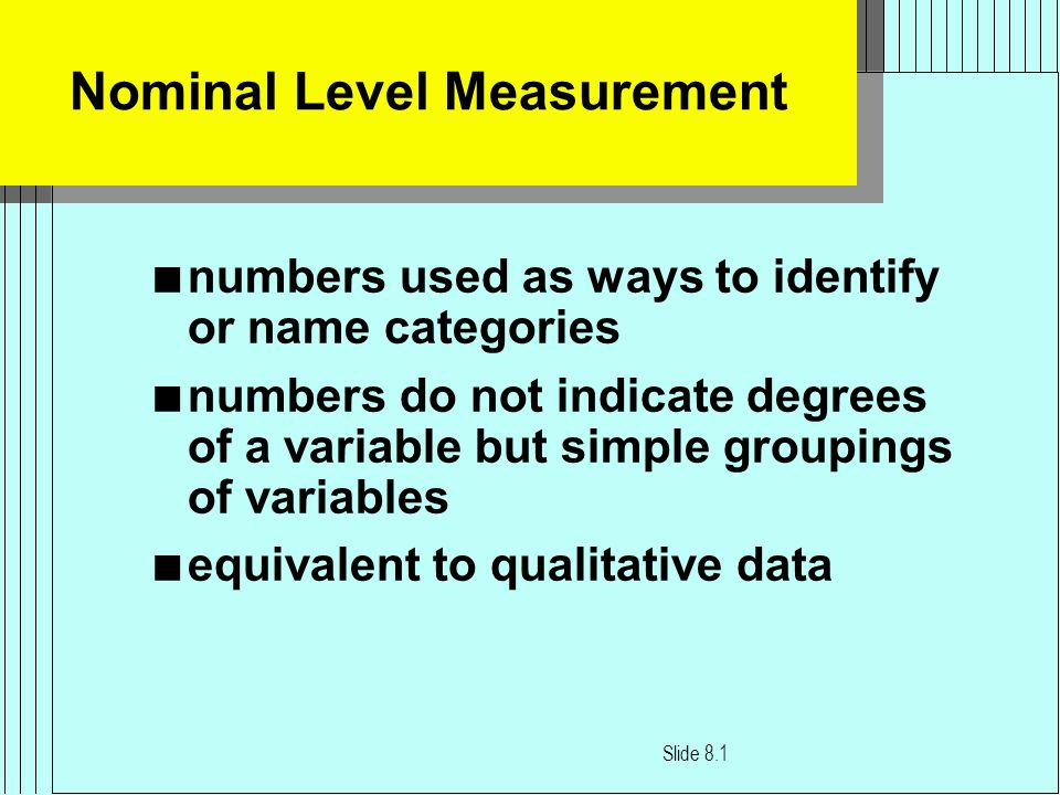 Nominal Level Measurement n numbers used as ways to identify or name categories n numbers do not indicate degrees of a variable but simple groupings of variables n equivalent to qualitative data Slide 8.1
