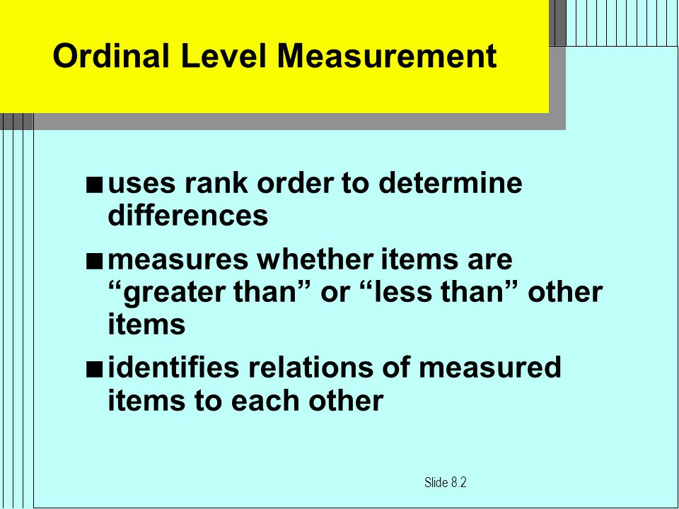 Ordinal Level Measurement n uses rank order to determine differences n measures whether items are greater than or less than other items n identifies relations of measured items to each other Slide 8.2