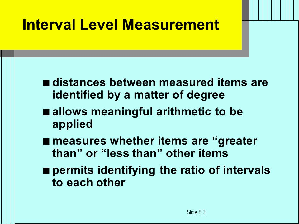 Interval Level Measurement n distances between measured items are identified by a matter of degree n allows meaningful arithmetic to be applied n measures whether items are greater than or less than other items n permits identifying the ratio of intervals to each other Slide 8.3