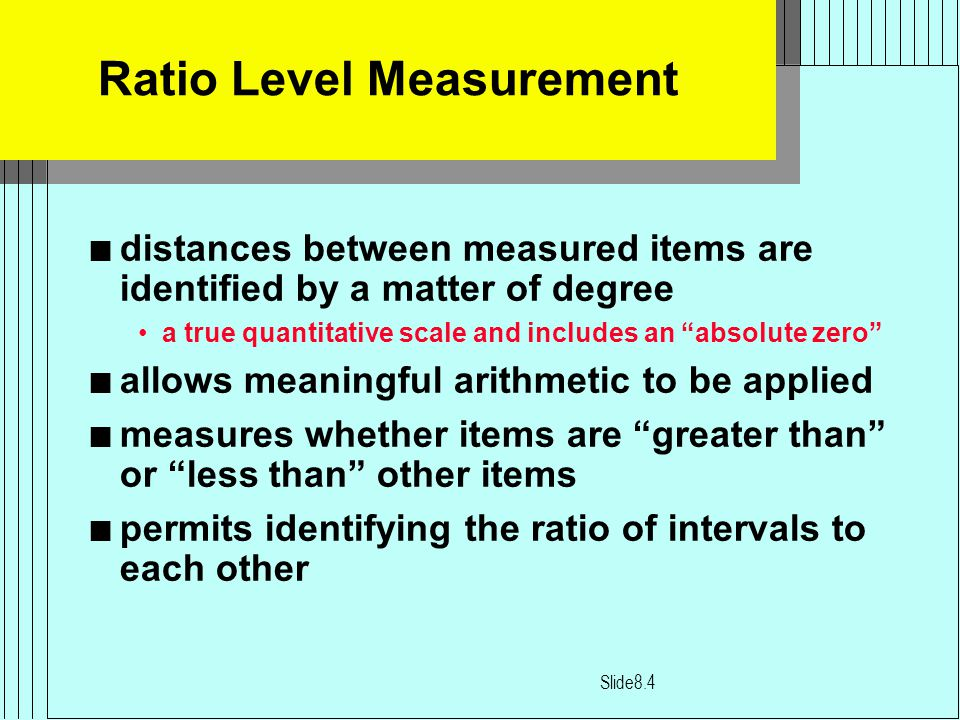 Ratio Level Measurement n distances between measured items are identified by a matter of degree a true quantitative scale and includes an absolute zero n allows meaningful arithmetic to be applied n measures whether items are greater than or less than other items n permits identifying the ratio of intervals to each other Slide8.4