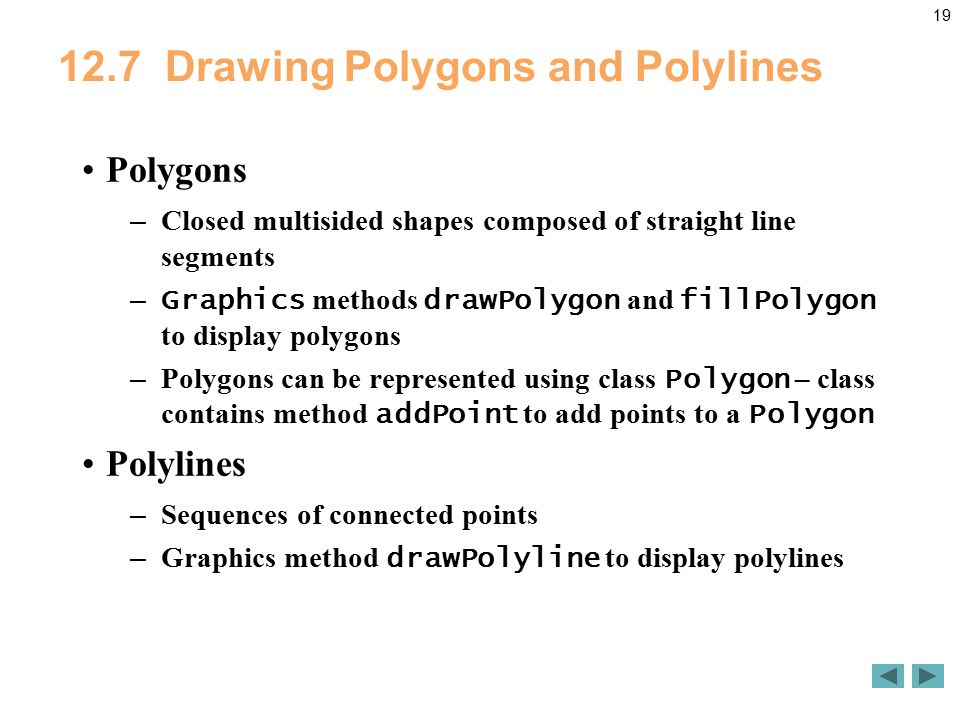 Drawing Polygons and Polylines Polygons – Closed multisided shapes composed of straight line segments – Graphics methods drawPolygon and fillPolygon to display polygons – Polygons can be represented using class Polygon – class contains method addPoint to add points to a Polygon Polylines – Sequences of connected points – Graphics method drawPolyline to display polylines