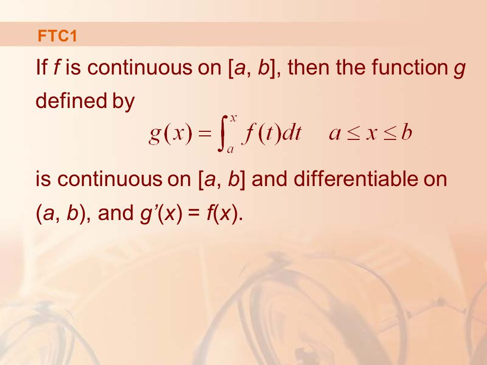 FTC1 If f is continuous on [a, b], then the function g defined by is continuous on [a, b] and differentiable on (a, b), and g'(x) = f(x).