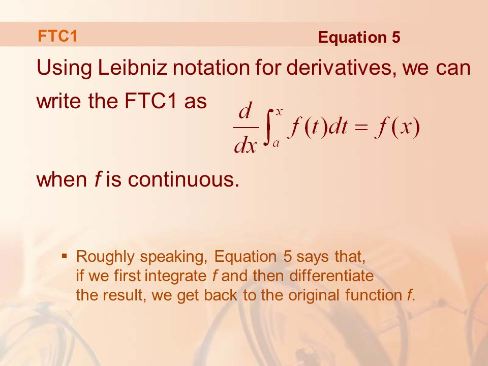 Using Leibniz notation for derivatives, we can write the FTC1 as when f is continuous.