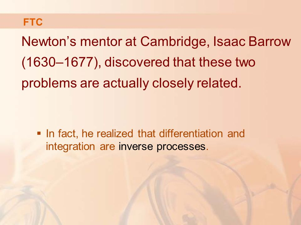 Newton's mentor at Cambridge, Isaac Barrow (1630–1677), discovered that these two problems are actually closely related.