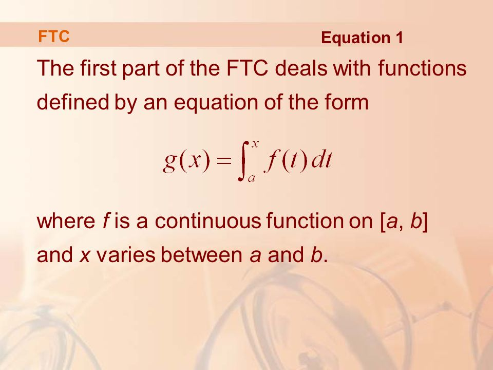 The first part of the FTC deals with functions defined by an equation of the form where f is a continuous function on [a, b] and x varies between a and b.