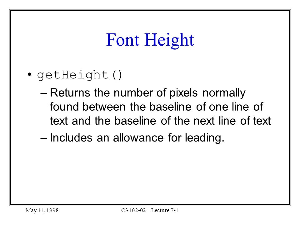 May 11, 1998CS102-02Lecture 7-1 Font Height getHeight() –Returns the number of pixels normally found between the baseline of one line of text and the baseline of the next line of text –Includes an allowance for leading.