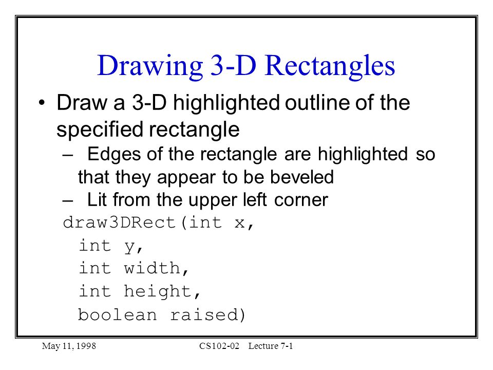 May 11, 1998CS102-02Lecture 7-1 Drawing 3-D Rectangles Draw a 3-D highlighted outline of the specified rectangle –Edges of the rectangle are highlighted so that they appear to be beveled –Lit from the upper left corner draw3DRect(int x, int y, int width, int height, boolean raised)