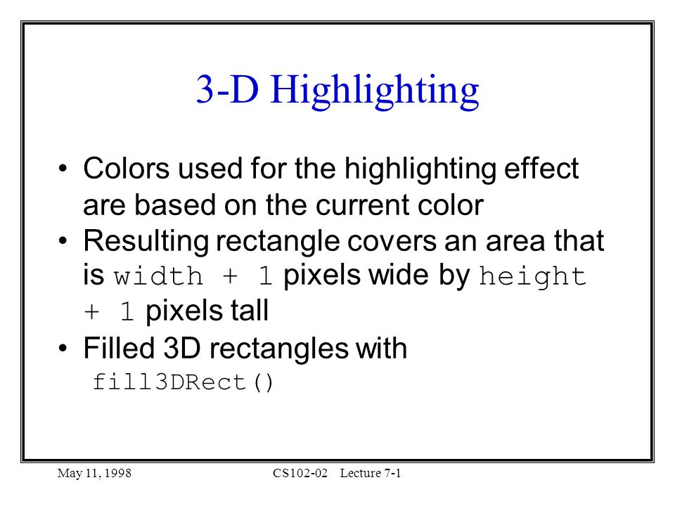 May 11, 1998CS102-02Lecture D Highlighting Colors used for the highlighting effect are based on the current color Resulting rectangle covers an area that is width + 1 pixels wide by height + 1 pixels tall Filled 3D rectangles with fill3DRect()