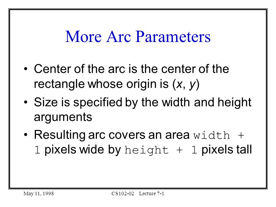 May 11, 1998CS102-02Lecture 7-1 More Arc Parameters Center of the arc is the center of the rectangle whose origin is (x, y) Size is specified by the width and height arguments Resulting arc covers an area width + 1 pixels wide by height + 1 pixels tall