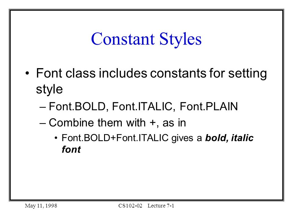 May 11, 1998CS102-02Lecture 7-1 Constant Styles Font class includes constants for setting style –Font.BOLD, Font.ITALIC, Font.PLAIN –Combine them with +, as in Font.BOLD+Font.ITALIC gives a bold, italic font