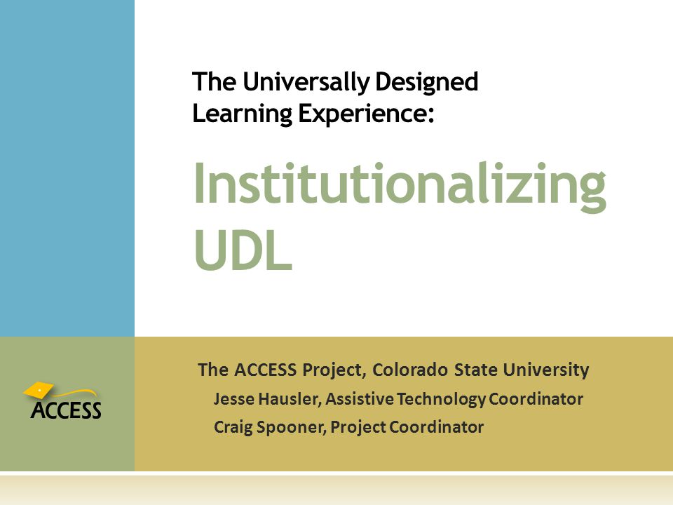 The ACCESS Project, Colorado State University Jesse Hausler, Assistive Technology Coordinator Craig Spooner, Project Coordinator The Universally Designed Learning Experience: Institutionalizing UDL