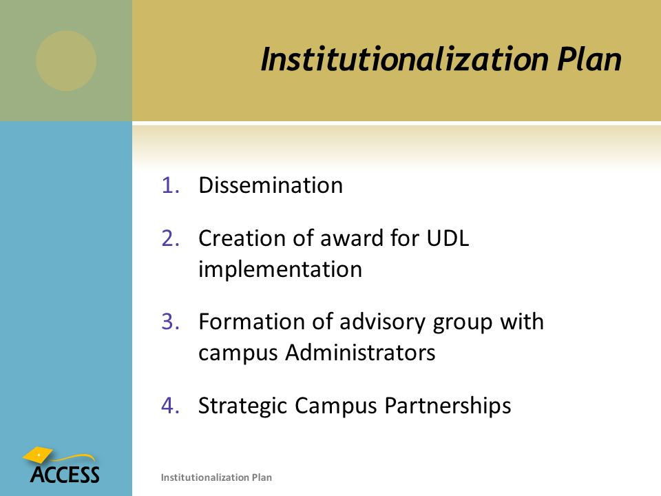 Institutionalization Plan 1.Dissemination 2.Creation of award for UDL implementation 3.Formation of advisory group with campus Administrators 4.Strategic Campus Partnerships Institutionalization Plan