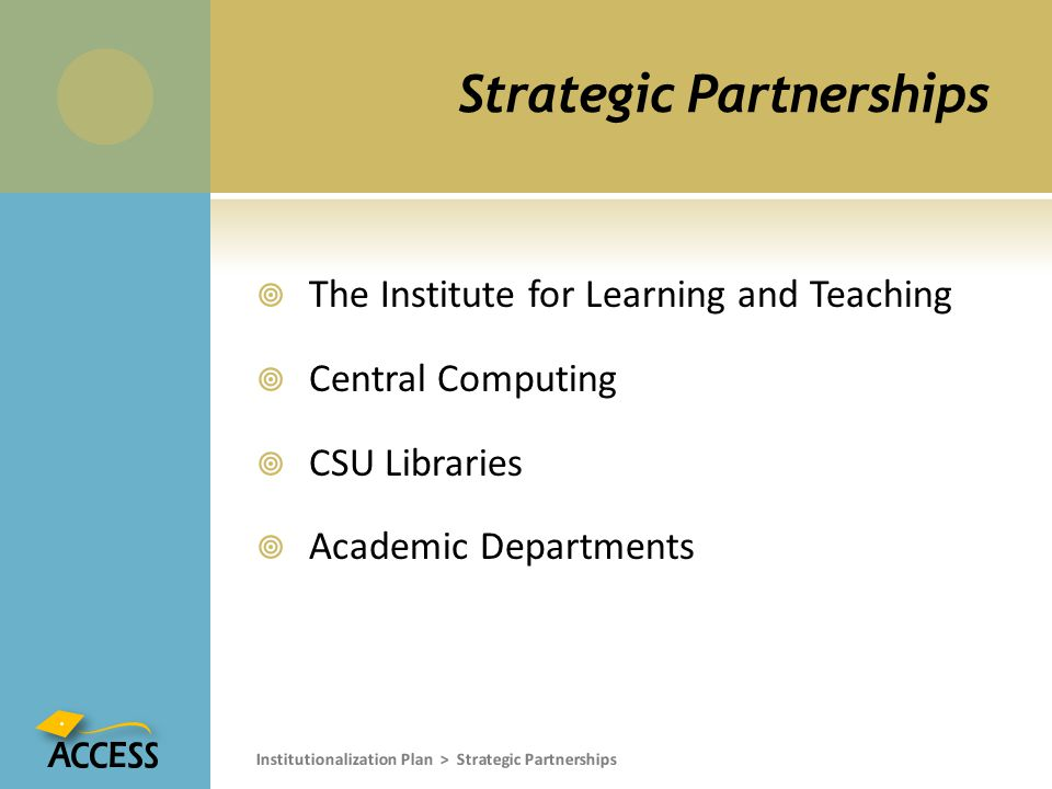 Strategic Partnerships  The Institute for Learning and Teaching  Central Computing  CSU Libraries  Academic Departments Institutionalization Plan > Strategic Partnerships