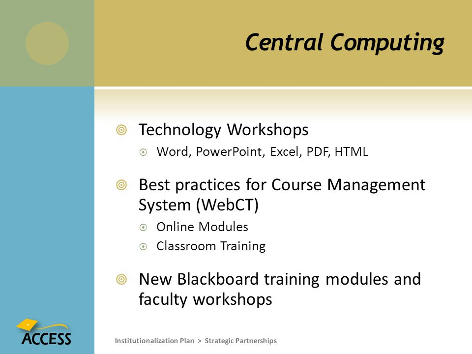 Central Computing  Technology Workshops  Word, PowerPoint, Excel, PDF, HTML  Best practices for Course Management System (WebCT)  Online Modules  Classroom Training  New Blackboard training modules and faculty workshops Institutionalization Plan > Strategic Partnerships