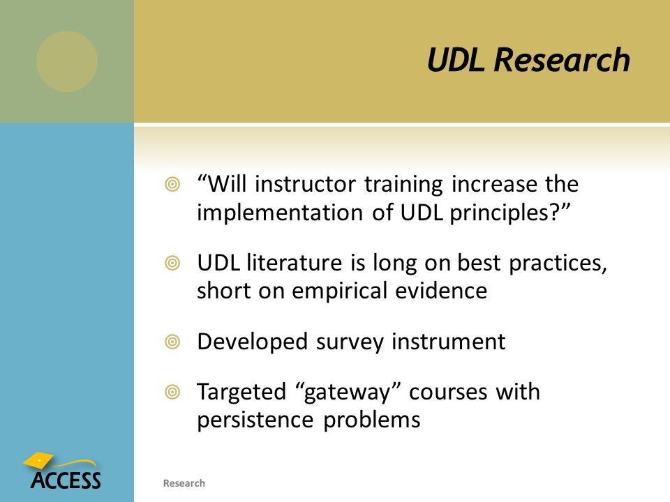 UDL Research  Will instructor training increase the implementation of UDL principles  UDL literature is long on best practices, short on empirical evidence  Developed survey instrument  Targeted gateway courses with persistence problems Research