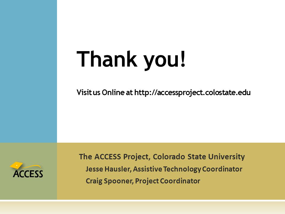 The ACCESS Project, Colorado State University Jesse Hausler, Assistive Technology Coordinator Craig Spooner, Project Coordinator Thank you.
