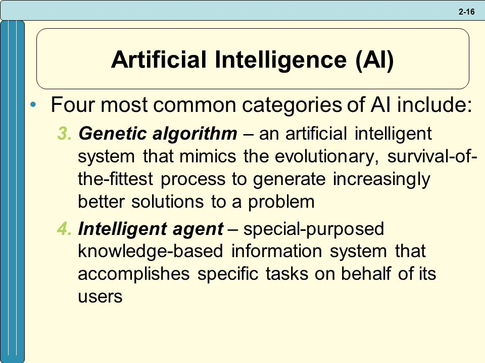 2-16 Artificial Intelligence (AI) Four most common categories of AI include: 3.Genetic algorithm – an artificial intelligent system that mimics the evolutionary, survival-of- the-fittest process to generate increasingly better solutions to a problem 4.Intelligent agent – special-purposed knowledge-based information system that accomplishes specific tasks on behalf of its users