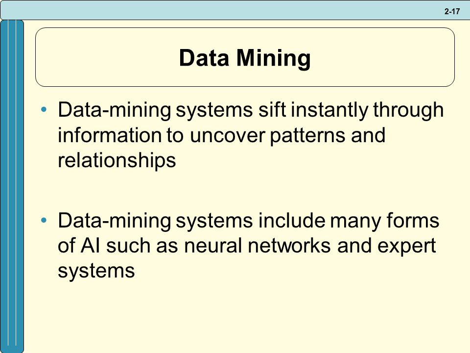 2-17 Data Mining Data-mining systems sift instantly through information to uncover patterns and relationships Data-mining systems include many forms of AI such as neural networks and expert systems