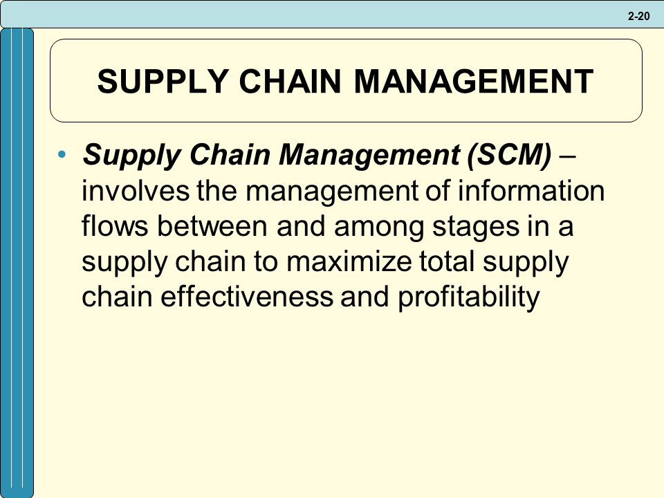 2-20 SUPPLY CHAIN MANAGEMENT Supply Chain Management (SCM) – involves the management of information flows between and among stages in a supply chain to maximize total supply chain effectiveness and profitability