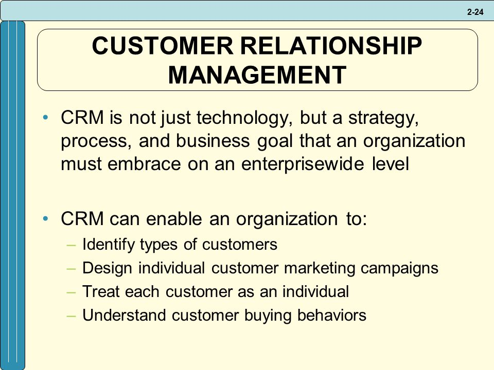 2-24 CUSTOMER RELATIONSHIP MANAGEMENT CRM is not just technology, but a strategy, process, and business goal that an organization must embrace on an enterprisewide level CRM can enable an organization to: –Identify types of customers –Design individual customer marketing campaigns –Treat each customer as an individual –Understand customer buying behaviors