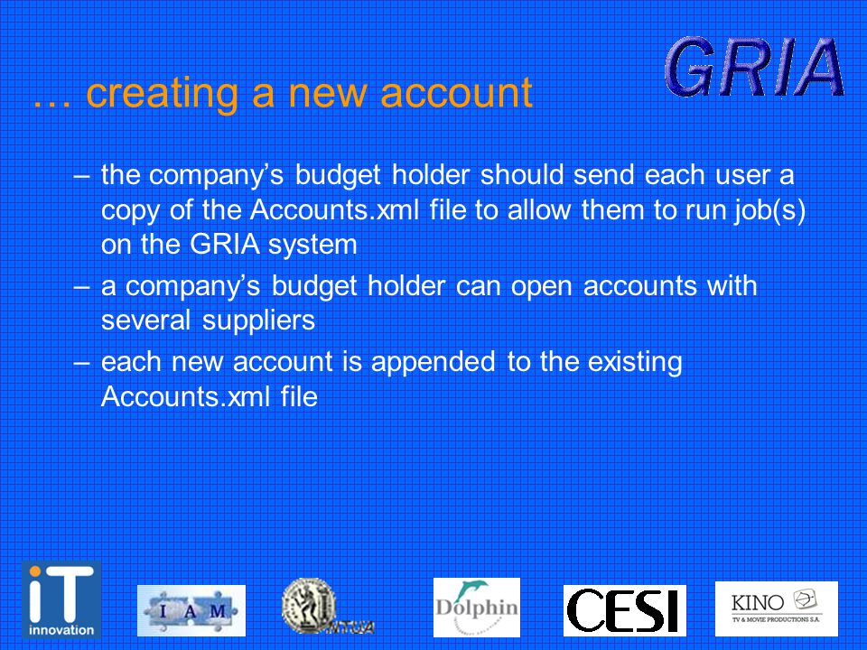 … creating a new account –the company's budget holder should send each user a copy of the Accounts.xml file to allow them to run job(s) on the GRIA system –a company's budget holder can open accounts with several suppliers –each new account is appended to the existing Accounts.xml file