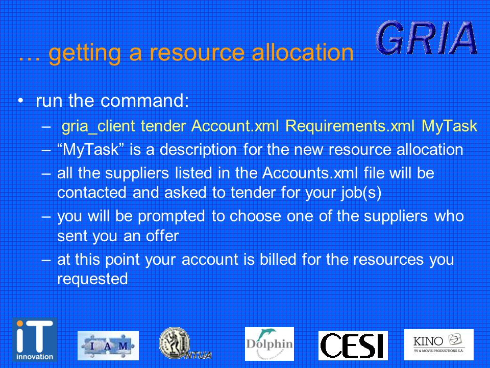 … getting a resource allocation run the command: – gria_client tender Account.xml Requirements.xml MyTask – MyTask is a description for the new resource allocation –all the suppliers listed in the Accounts.xml file will be contacted and asked to tender for your job(s) –you will be prompted to choose one of the suppliers who sent you an offer –at this point your account is billed for the resources you requested