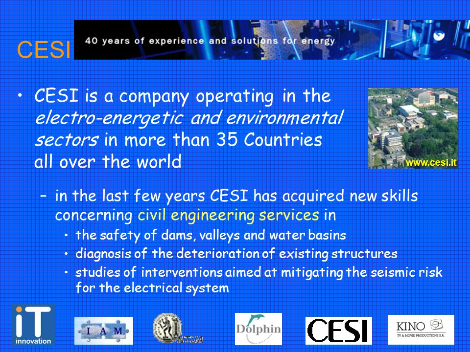 CESI CESI is a company operating in the electro-energetic and environmental sectors in more than 35 Countries all over the world –in the last few years CESI has acquired new skills concerning civil engineering services in the safety of dams, valleys and water basins diagnosis of the deterioration of existing structures studies of interventions aimed at mitigating the seismic risk for the electrical system