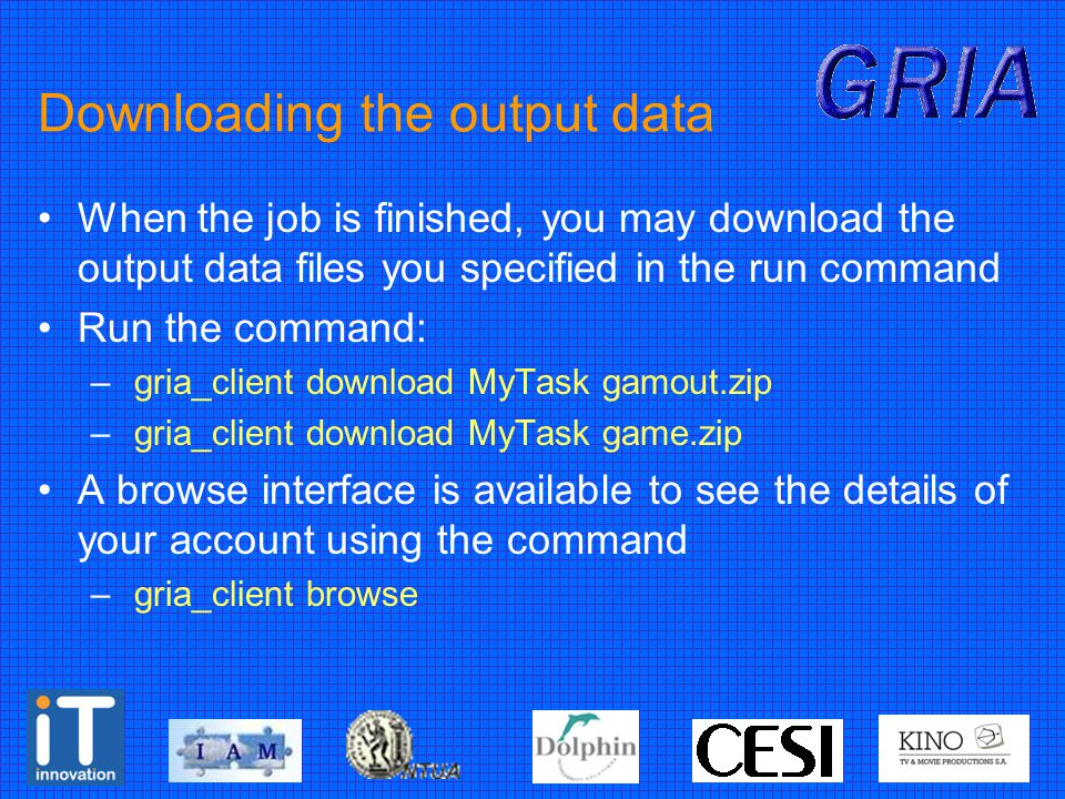 Downloading the output data When the job is finished, you may download the output data files you specified in the run command Run the command: – gria_client download MyTask gamout.zip – gria_client download MyTask game.zip A browse interface is available to see the details of your account using the command – gria_client browse
