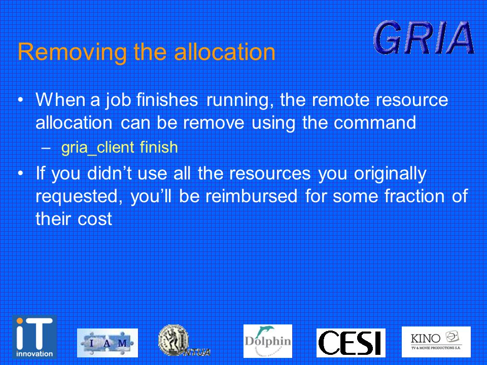 Removing the allocation When a job finishes running, the remote resource allocation can be remove using the command – gria_client finish If you didn't use all the resources you originally requested, you'll be reimbursed for some fraction of their cost