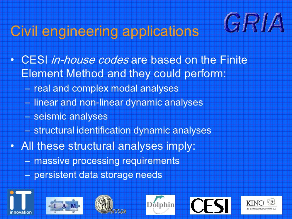 Civil engineering applications CESI in-house codes are based on the Finite Element Method and they could perform: –real and complex modal analyses –linear and non-linear dynamic analyses –seismic analyses –structural identification dynamic analyses All these structural analyses imply: –massive processing requirements –persistent data storage needs