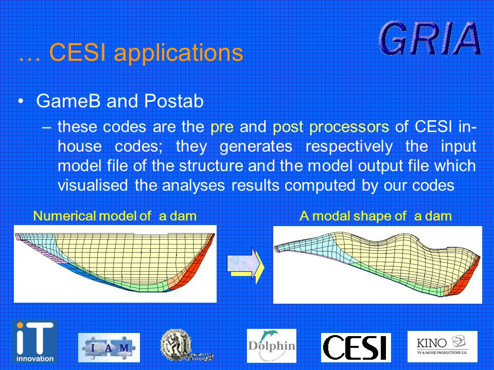 … CESI applications GameB and Postab –these codes are the pre and post processors of CESI in- house codes; they generates respectively the input model file of the structure and the model output file which visualised the analyses results computed by our codes Numerical model of a dam A modal shape of a dam