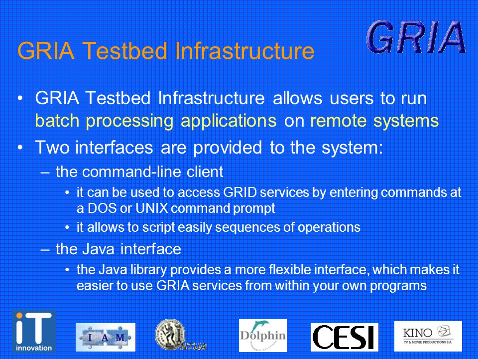 GRIA Testbed Infrastructure GRIA Testbed Infrastructure allows users to run batch processing applications on remote systems Two interfaces are provided to the system: –the command-line client it can be used to access GRID services by entering commands at a DOS or UNIX command prompt it allows to script easily sequences of operations –the Java interface the Java library provides a more flexible interface, which makes it easier to use GRIA services from within your own programs