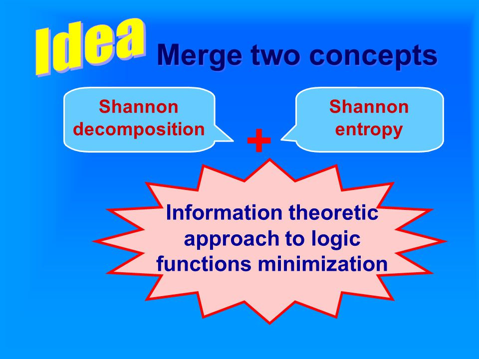 Shannon decomposition Shannon entropy Information theoretic approach to logic functions minimization + Merge two concepts