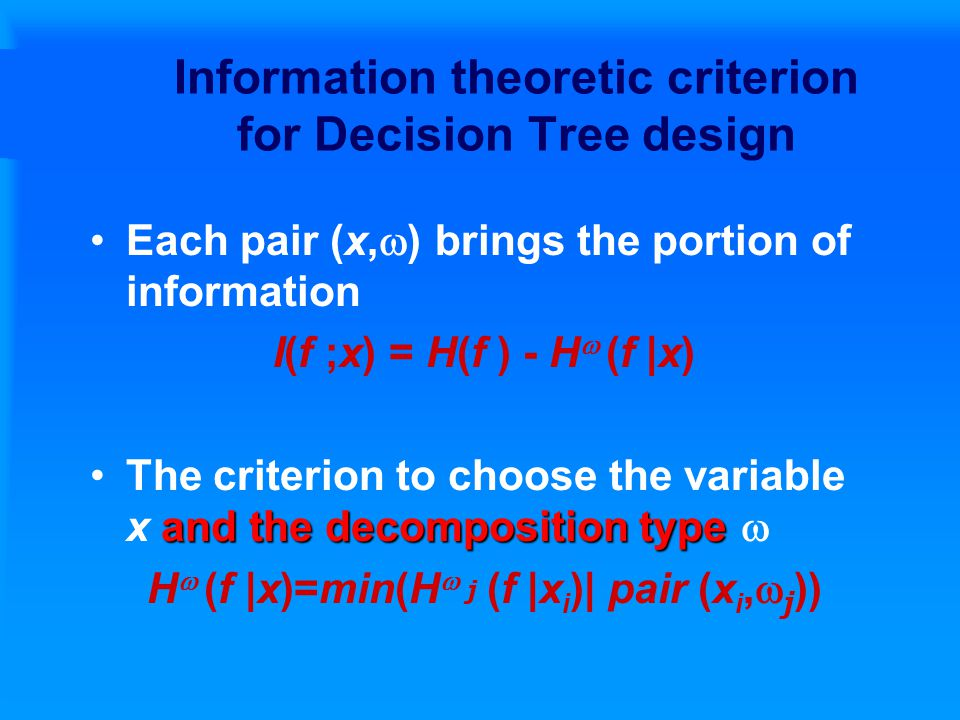 Information theoretic criterion for Decision Tree design Each pair (x,  ) brings the portion of information I(f ;x) = H(f ) - H  (f |x) and the decomposition typeThe criterion to choose the variable x and the decomposition type  H  (f |x)=min(H  j (f |x i )| pair (x i,  j ))