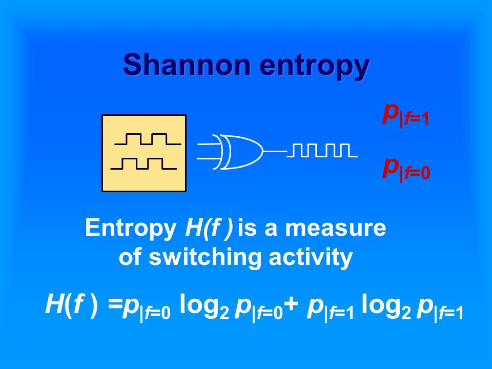 Shannon entropy H(f ) =p |f=0 log 2 p |f=0 + p |f=1 log 2 p |f=1 Entropy H(f ) is a measure of switching activity p |f=0 p |f=1