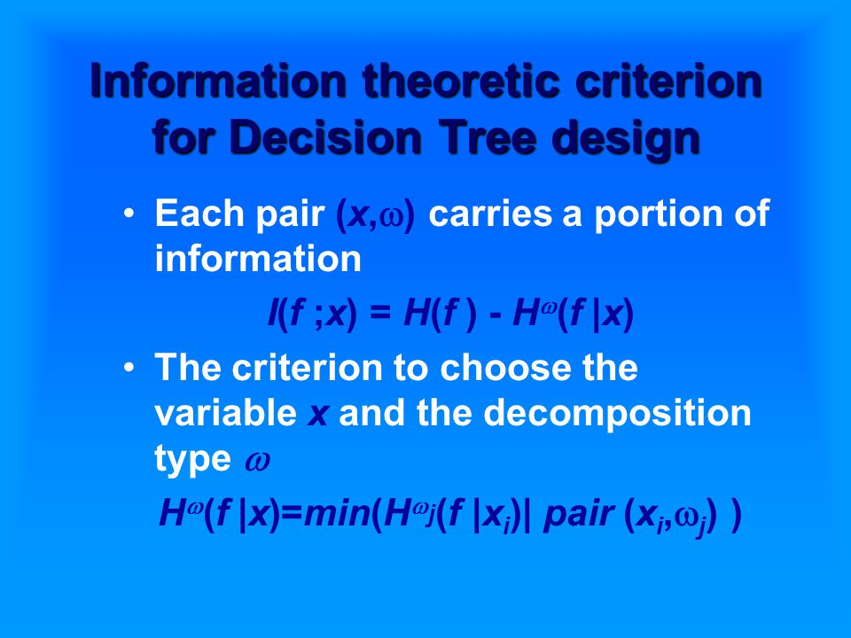 Information theoretic criterion for Decision Tree design Each pair (x,  ) carries a portion of information I(f ;x) = H(f ) - H  (f |x) The criterion to choose the variable x and the decomposition type  H  (f |x)=min(H  j (f |x i )| pair (x i,  j ) )