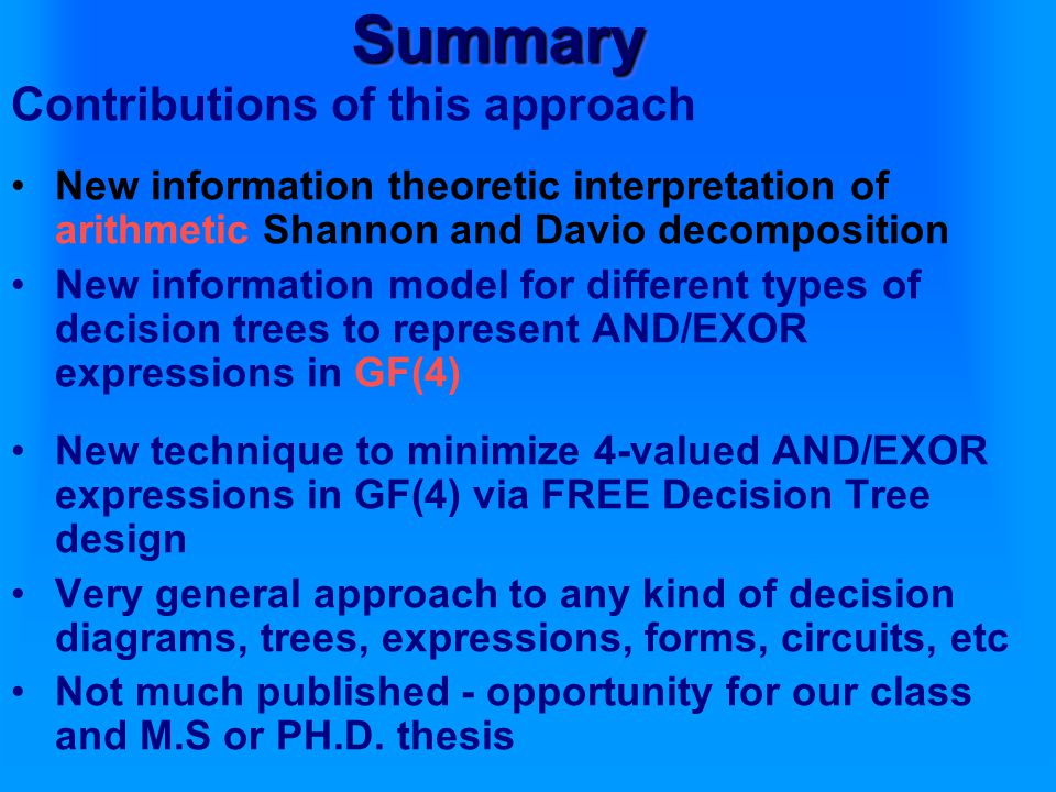 Contributions of this approach New information theoretic interpretation of arithmetic Shannon and Davio decomposition New information model for different types of decision trees to represent AND/EXOR expressions in GF(4) New technique to minimize 4-valued AND/EXOR expressions in GF(4) via FREE Decision Tree design Very general approach to any kind of decision diagrams, trees, expressions, forms, circuits, etc Not much published - opportunity for our class and M.S or PH.D.