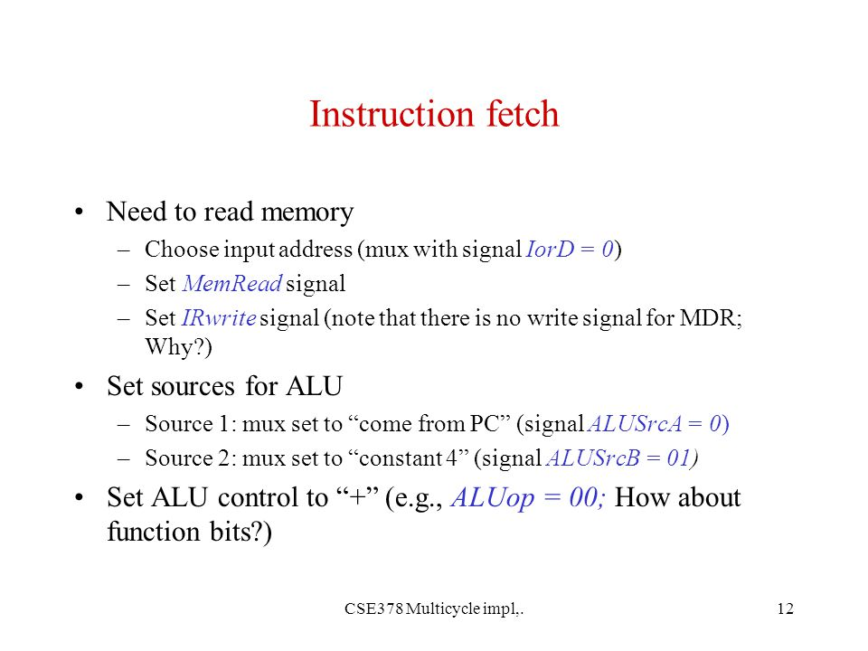 CSE378 Multicycle impl,.12 Instruction fetch Need to read memory –Choose input address (mux with signal IorD = 0) –Set MemRead signal –Set IRwrite signal (note that there is no write signal for MDR; Why ) Set sources for ALU –Source 1: mux set to come from PC (signal ALUSrcA = 0) –Source 2: mux set to constant 4 (signal ALUSrcB = 01) Set ALU control to + (e.g., ALUop = 00; How about function bits )