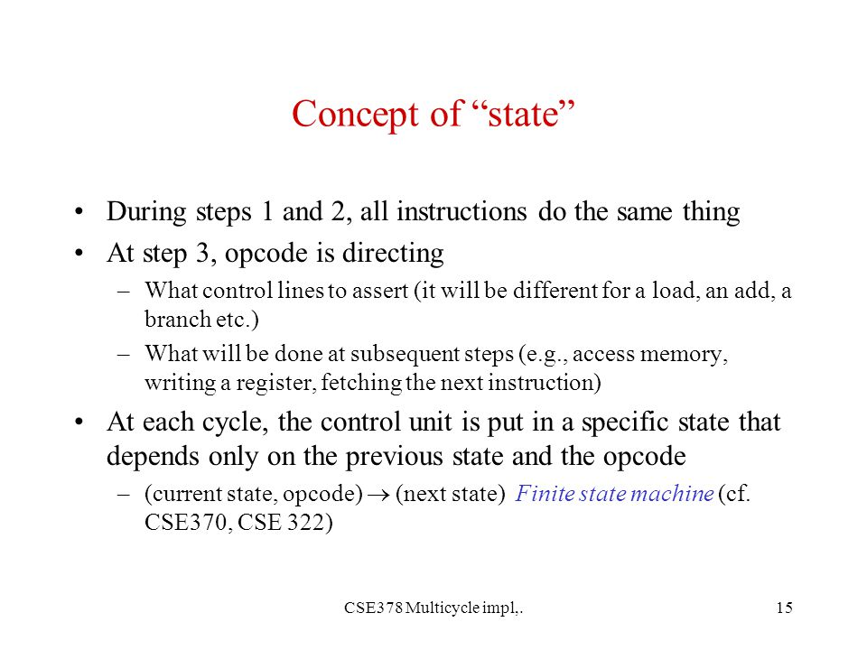 CSE378 Multicycle impl,.15 Concept of state During steps 1 and 2, all instructions do the same thing At step 3, opcode is directing –What control lines to assert (it will be different for a load, an add, a branch etc.) –What will be done at subsequent steps (e.g., access memory, writing a register, fetching the next instruction) At each cycle, the control unit is put in a specific state that depends only on the previous state and the opcode –(current state, opcode)  (next state) Finite state machine (cf.