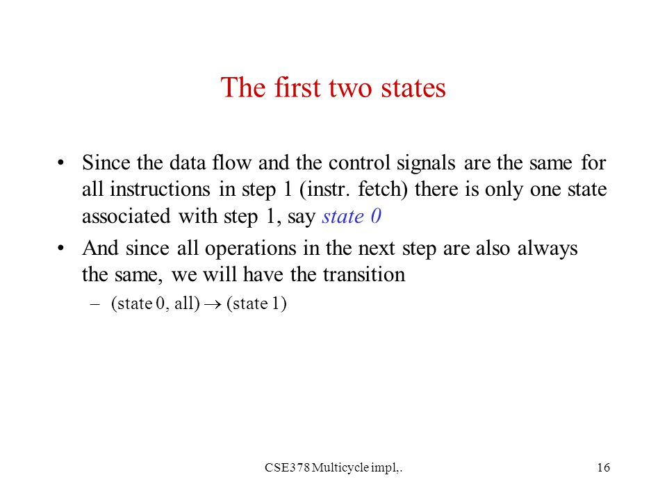 CSE378 Multicycle impl,.16 The first two states Since the data flow and the control signals are the same for all instructions in step 1 (instr.