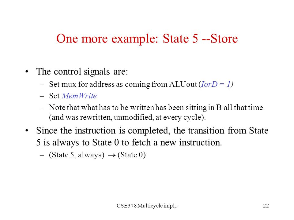 CSE378 Multicycle impl,.22 One more example: State 5 --Store The control signals are: –Set mux for address as coming from ALUout (IorD = 1) –Set MemWrite –Note that what has to be written has been sitting in B all that time (and was rewritten, unmodified, at every cycle).