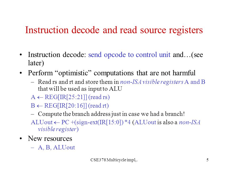 CSE378 Multicycle impl,.5 Instruction decode and read source registers Instruction decode: send opcode to control unit and…(see later) Perform optimistic computations that are not harmful –Read rs and rt and store them in non-ISA visible registers A and B that will be used as input to ALU A  REG[IR[25:21]] (read rs) B  REG[IR[20:16]] (read rt) –Compute the branch address just in case we had a branch.