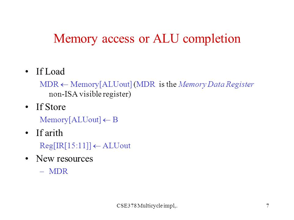 CSE378 Multicycle impl,.7 Memory access or ALU completion If Load MDR  Memory[ALUout] (MDR is the Memory Data Register non-ISA visible register) If Store Memory[ALUout]  B If arith Reg[IR[15:11]]  ALUout New resources –MDR