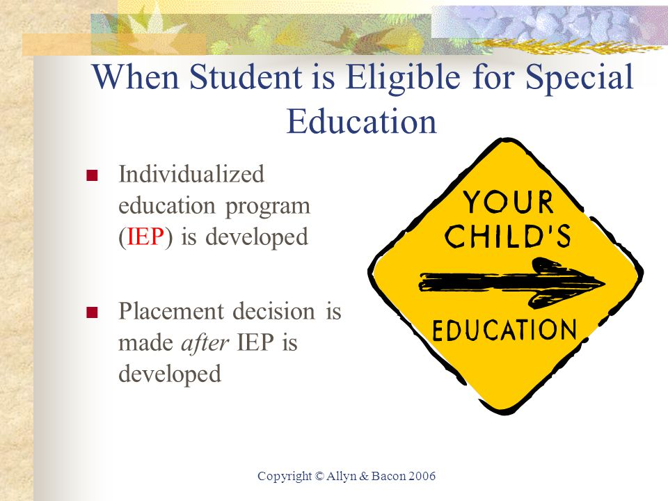 Copyright © Allyn & Bacon 2006 When Student is Eligible for Special Education Individualized education program (IEP) is developed Placement decision is made after IEP is developed