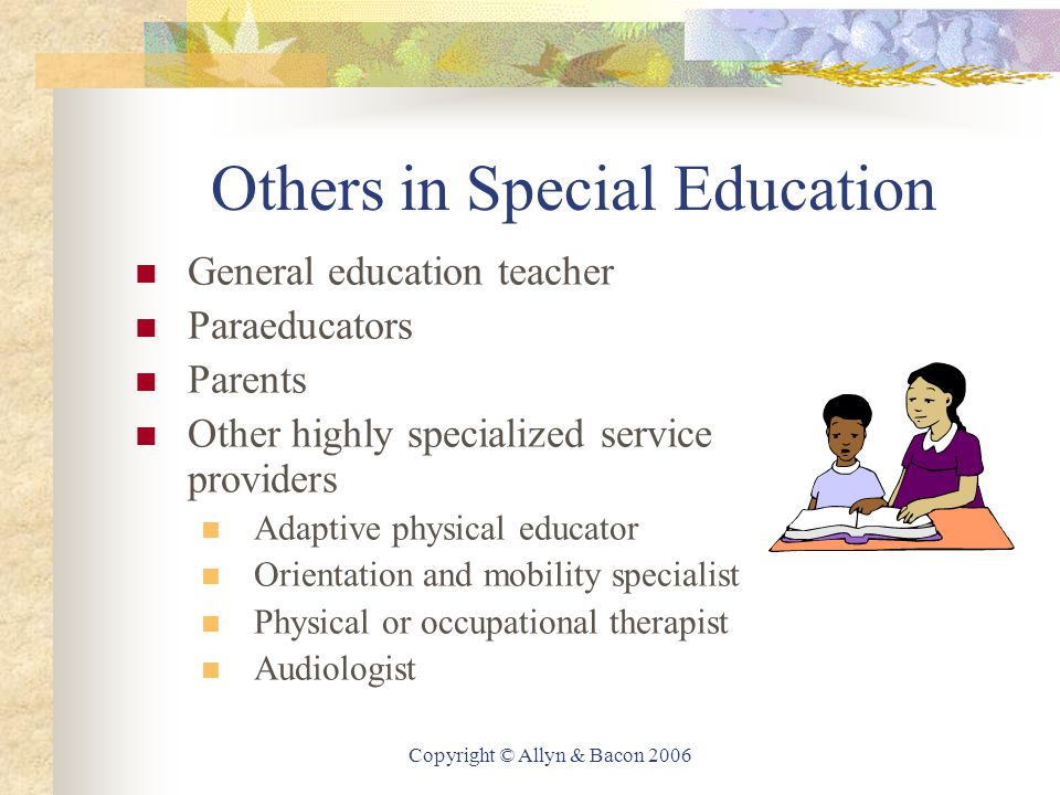 Copyright © Allyn & Bacon 2006 Others in Special Education General education teacher Paraeducators Parents Other highly specialized service providers Adaptive physical educator Orientation and mobility specialist Physical or occupational therapist Audiologist