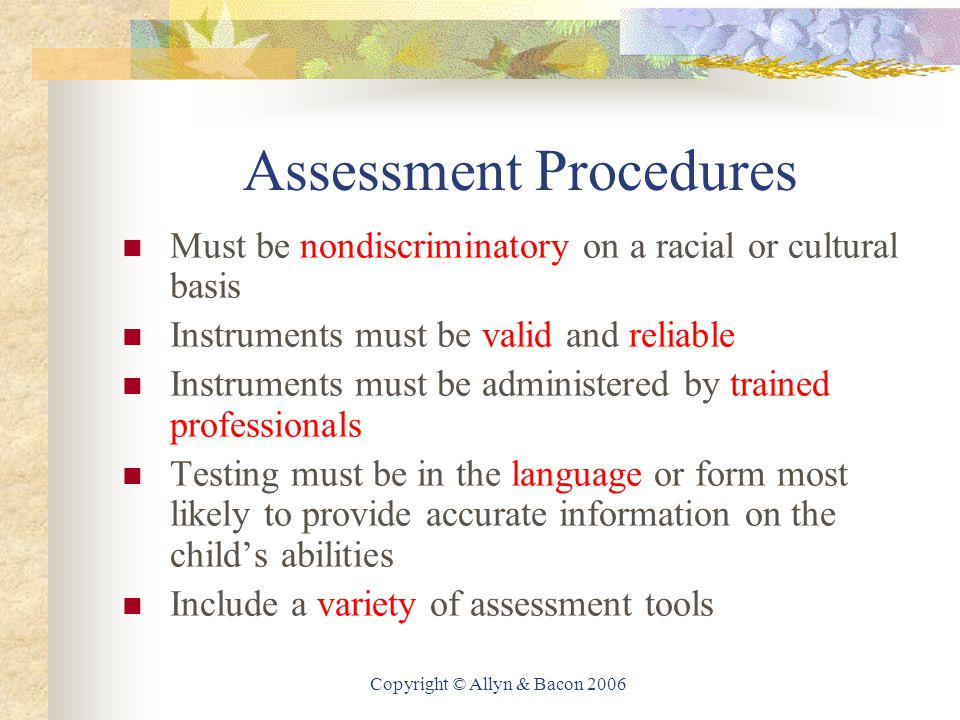 Copyright © Allyn & Bacon 2006 Assessment Procedures Must be nondiscriminatory on a racial or cultural basis Instruments must be valid and reliable Instruments must be administered by trained professionals Testing must be in the language or form most likely to provide accurate information on the child's abilities Include a variety of assessment tools