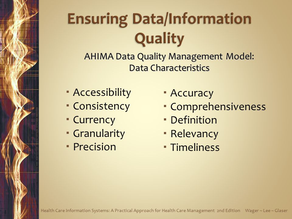  Accessibility  Consistency  Currency  Granularity  Precision  Accuracy  Comprehensiveness  Definition  Relevancy  Timeliness AHIMA Data Quality Management Model: Data Characteristics Health Care Information Systems: A Practical Approach for Health Care Management 2nd Edition Wager ~ Lee ~ Glaser