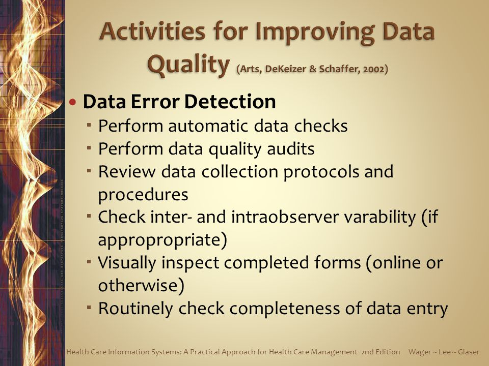 Data Error Detection  Perform automatic data checks  Perform data quality audits  Review data collection protocols and procedures  Check inter- and intraobserver varability (if appropropriate)  Visually inspect completed forms (online or otherwise)  Routinely check completeness of data entry Health Care Information Systems: A Practical Approach for Health Care Management 2nd Edition Wager ~ Lee ~ Glaser
