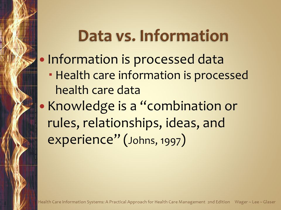 Information is processed data  Health care information is processed health care data Knowledge is a combination or rules, relationships, ideas, and experience ( Johns, 1997 ) Health Care Information Systems: A Practical Approach for Health Care Management 2nd Edition Wager ~ Lee ~ Glaser
