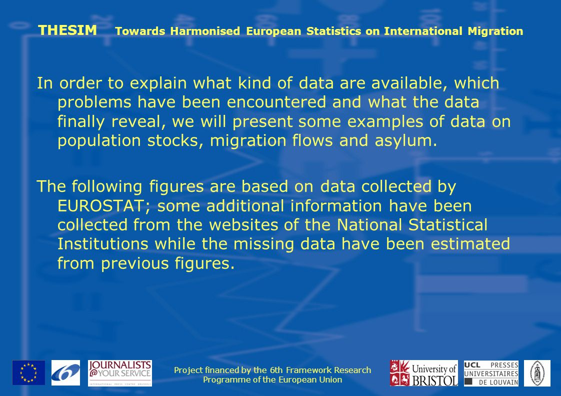 THESIM Towards Harmonised European Statistics on International Migration In order to explain what kind of data are available, which problems have been encountered and what the data finally reveal, we will present some examples of data on population stocks, migration flows and asylum.